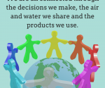 We are all connected through the decisions we make, the air and water we share and the products we use.